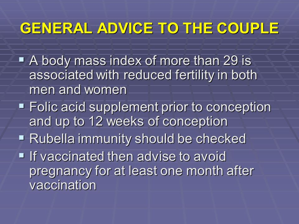 GENERAL ADVICE TO THE COUPLE  A body mass index of more than 29 is associated with reduced fertility in both men and women  Folic acid supplement pr