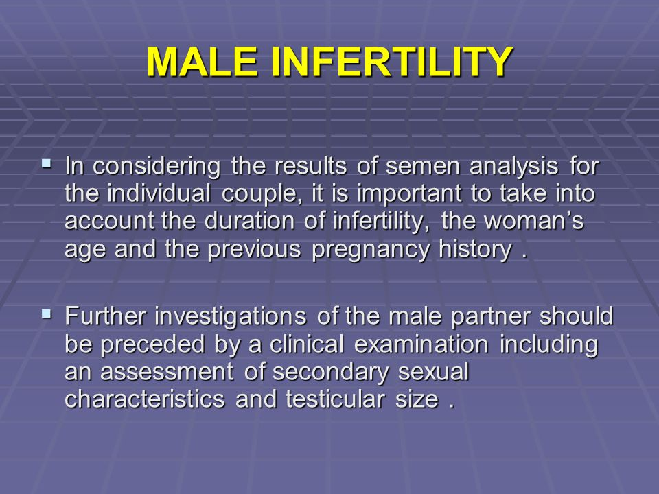 MALE INFERTILITY  In considering the results of semen analysis for the individual couple, it is important to take into account the duration of infert