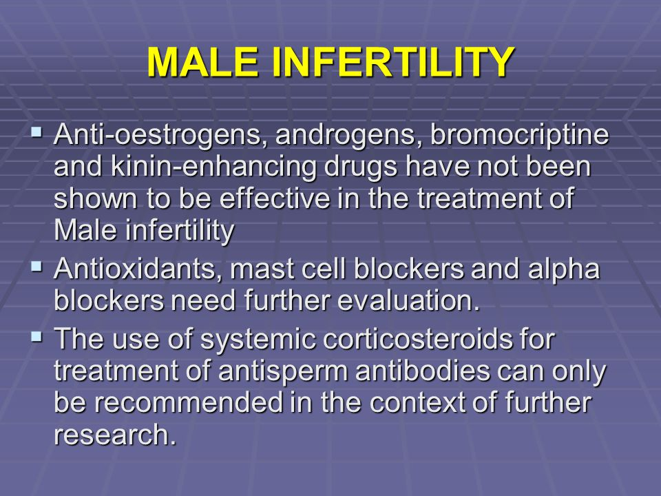 MALE INFERTILITY  Anti-oestrogens, androgens, bromocriptine and kinin-enhancing drugs have not been shown to be effective in the treatment of Male in