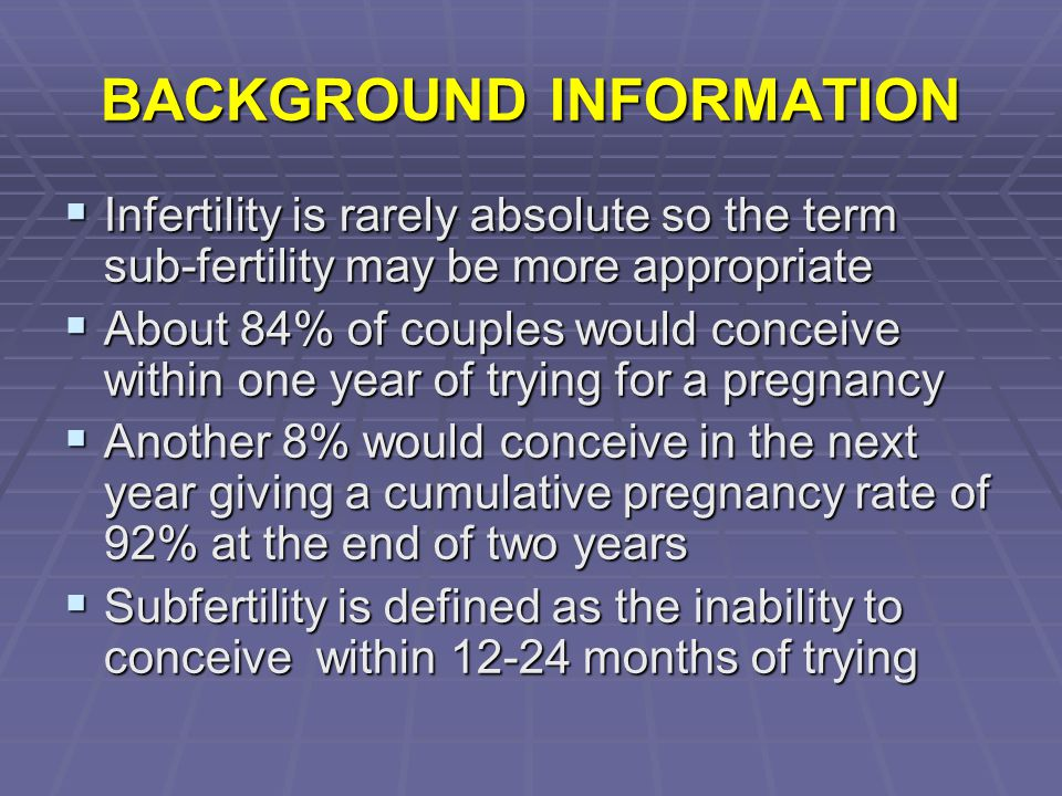 BACKGROUND INFORMATION  Infertility is rarely absolute so the term sub-fertility may be more appropriate  About 84% of couples would conceive within