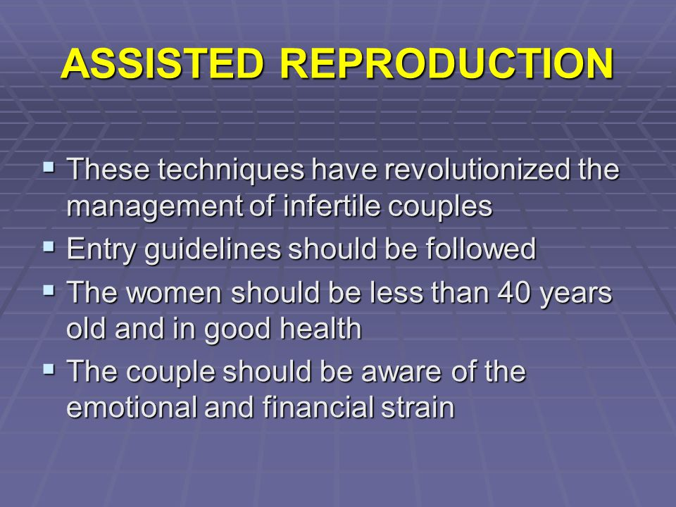 ASSISTED REPRODUCTION  These techniques have revolutionized the management of infertile couples  Entry guidelines should be followed  The women sho