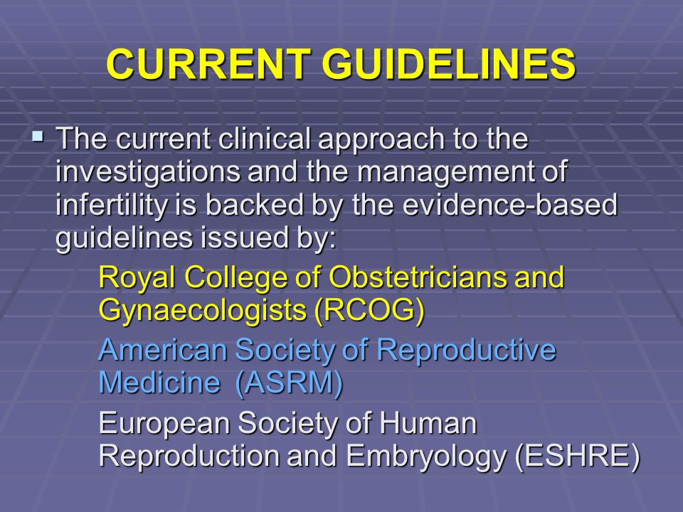 CURRENT GUIDELINES  The current clinical approach to the investigations and the management of infertility is backed by the evidence-based guidelines