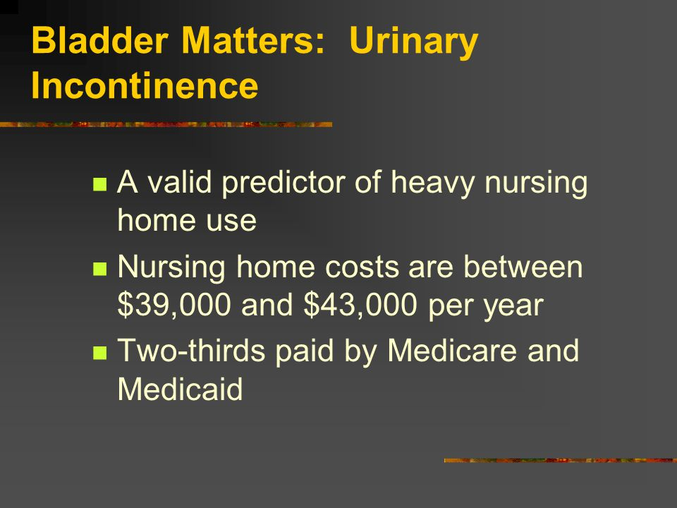 Bladder Matters: Urinary Incontinence A valid predictor of heavy nursing home use Nursing home costs are between $39,000 and $43,000 per year Two-thirds paid by Medicare and Medicaid