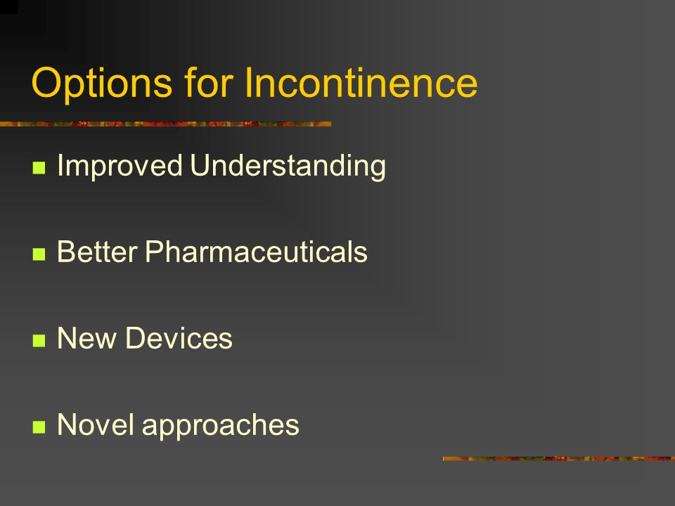Options for Incontinence Improved Understanding Better Pharmaceuticals New Devices Novel approaches