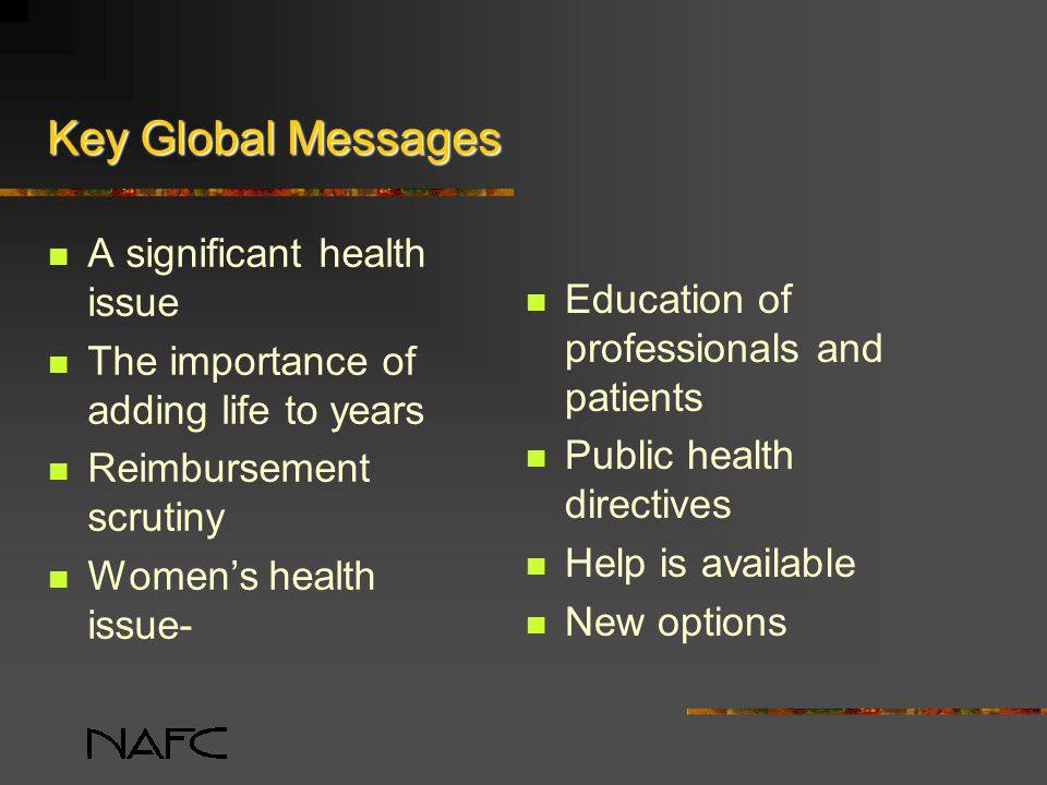 Key Global Messages A significant health issue The importance of adding life to years Reimbursement scrutiny Women's health issue- Education of professionals and patients Public health directives Help is available New options