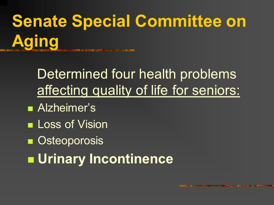 Senate Special Committee on Aging Alzheimer's Loss of Vision Osteoporosis Urinary Incontinence Determined four health problems affecting quality of life for seniors: