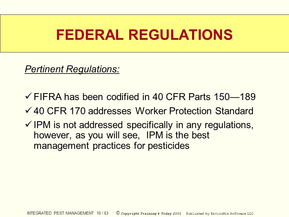 INTEGRATED PEST MANAGEMENT 10 / 63 © Copyright Training 4 Today 2001 Published by EnviroWin Software LLC FEDERAL REGULATIONS Pertinent Regulations: FI