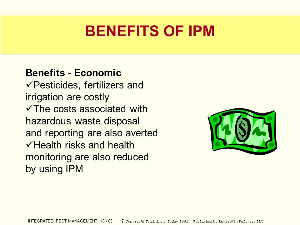 INTEGRATED PEST MANAGEMENT 16 / 63 © Copyright Training 4 Today 2001 Published by EnviroWin Software LLC BENEFITS OF IPM Benefits - Economic Pesticide