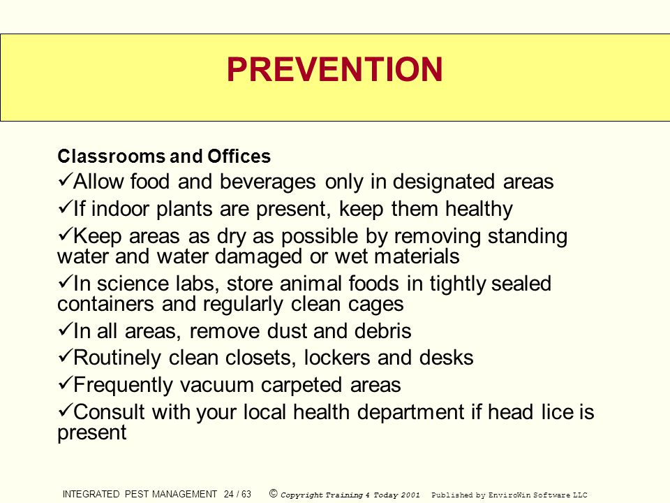 INTEGRATED PEST MANAGEMENT 24 / 63 © Copyright Training 4 Today 2001 Published by EnviroWin Software LLC PREVENTION Classrooms and Offices Allow food