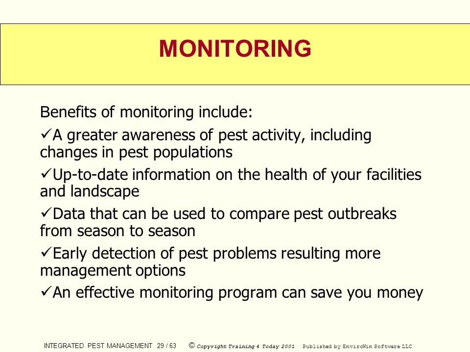INTEGRATED PEST MANAGEMENT 29 / 63 © Copyright Training 4 Today 2001 Published by EnviroWin Software LLC MONITORING B enefits of monitoring include: A