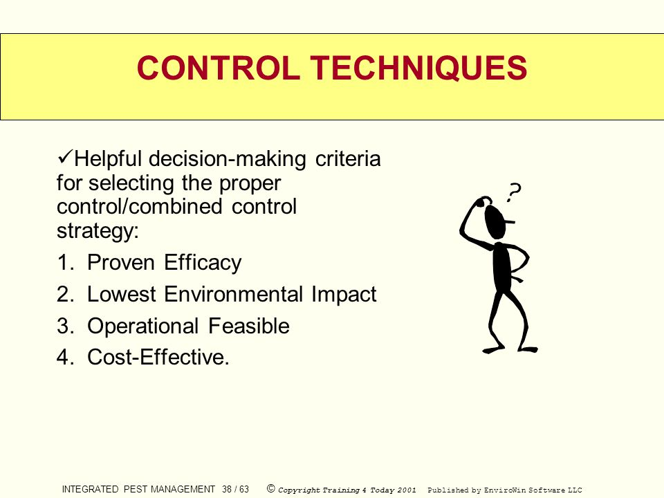 INTEGRATED PEST MANAGEMENT 38 / 63 © Copyright Training 4 Today 2001 Published by EnviroWin Software LLC CONTROL TECHNIQUES Helpful decision-making cr