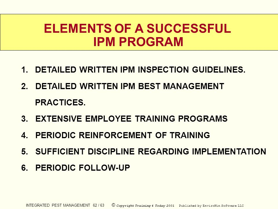 INTEGRATED PEST MANAGEMENT 62 / 63 © Copyright Training 4 Today 2001 Published by EnviroWin Software LLC ELEMENTS OF A SUCCESSFUL IPM PROGRAM 1.DETAIL