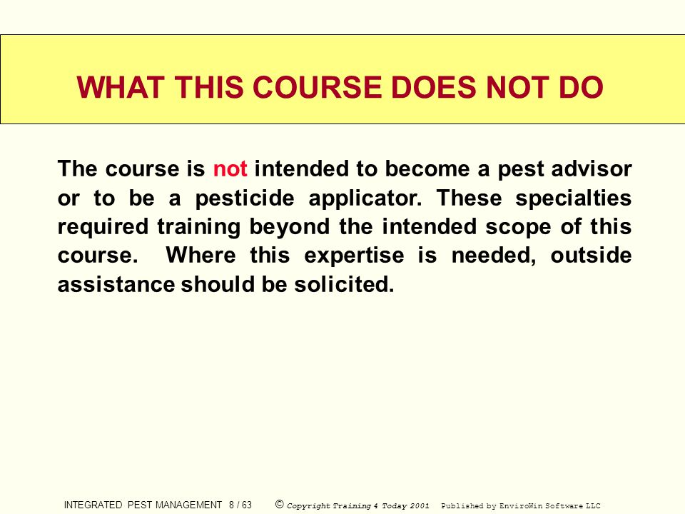 INTEGRATED PEST MANAGEMENT 8 / 63 © Copyright Training 4 Today 2001 Published by EnviroWin Software LLC WHAT THIS COURSE DOES NOT DO The course is not