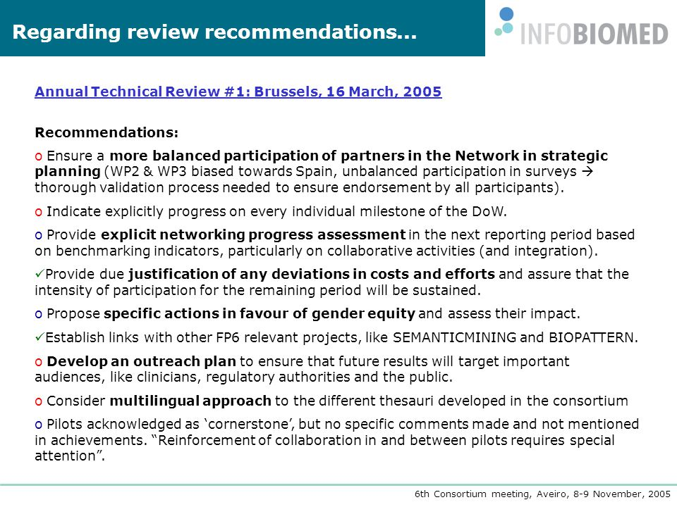 6th Consortium meeting, Aveiro, 8-9 November, 2005 Annual Technical Review #1: Brussels, 16 March, 2005 Recommendations: o Ensure a more balanced participation of partners in the Network in strategic planning (WP2 & WP3 biased towards Spain, unbalanced participation in surveys  thorough validation process needed to ensure endorsement by all participants).