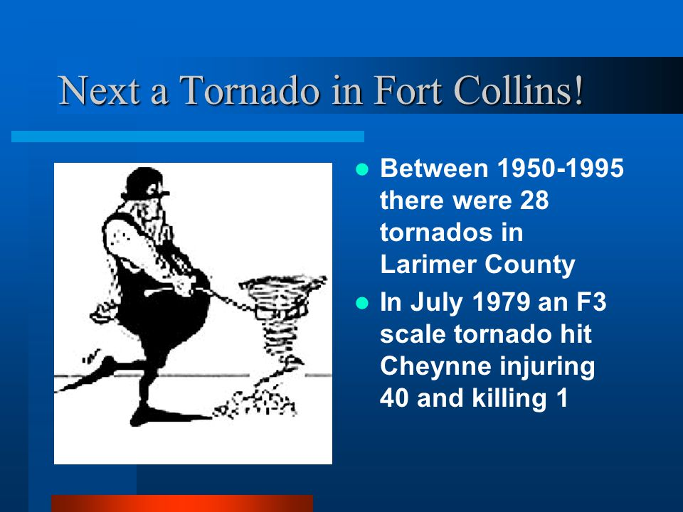A flood in Fort Collins? (click) (click) –Dr. Darrell Fontane An earthquake in Fort Collins? (click) (click) –Dr. Wayne Charlie A tornado in Fort Coll