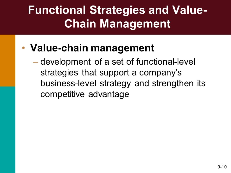 9-10 Functional Strategies and Value- Chain Management Value-chain management –development of a set of functional-level strategies that support a company's business-level strategy and strengthen its competitive advantage