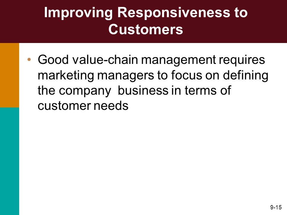9-15 Improving Responsiveness to Customers Good value-chain management requires marketing managers to focus on defining the company business in terms of customer needs