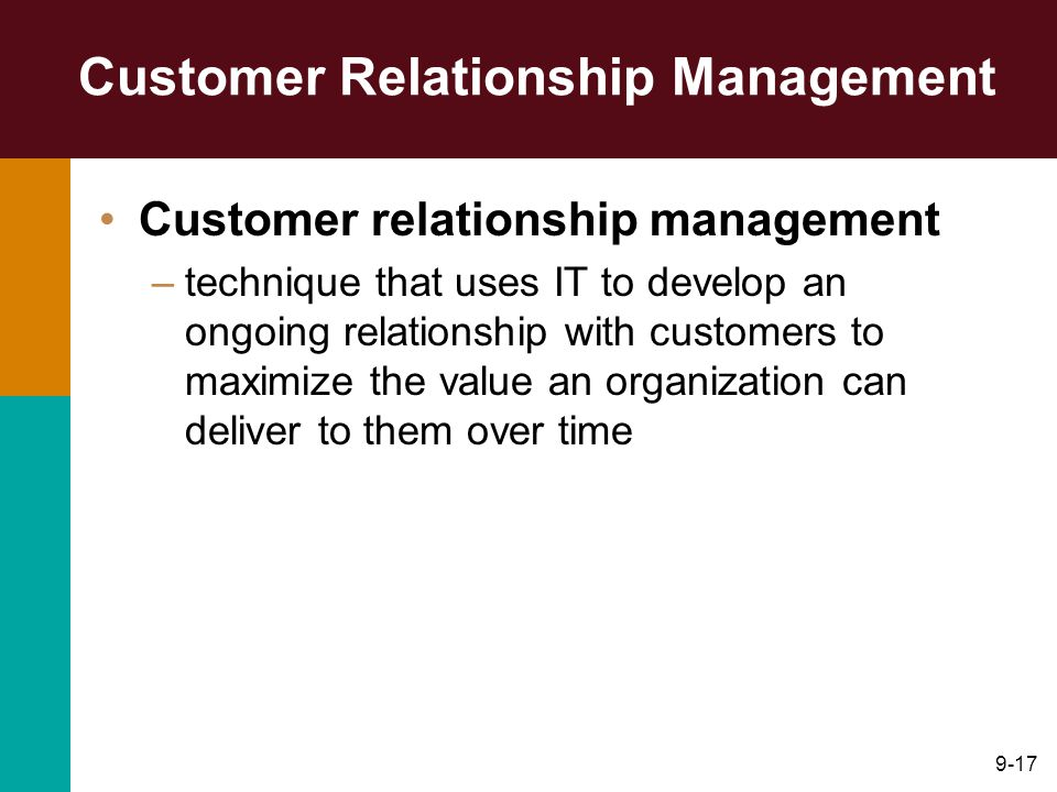 9-17 Customer Relationship Management Customer relationship management –technique that uses IT to develop an ongoing relationship with customers to maximize the value an organization can deliver to them over time