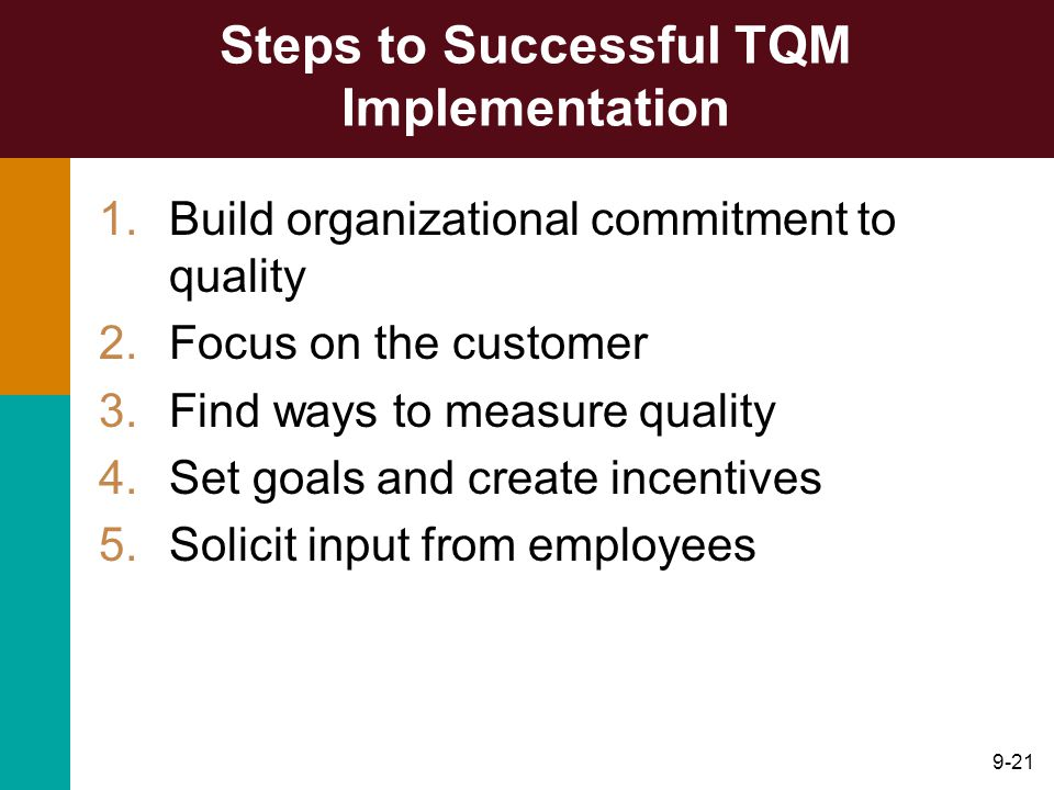 9-21 Steps to Successful TQM Implementation 1.Build organizational commitment to quality 2.Focus on the customer 3.Find ways to measure quality 4.Set goals and create incentives 5.Solicit input from employees