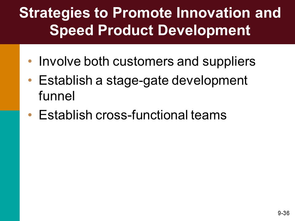 9-36 Strategies to Promote Innovation and Speed Product Development Involve both customers and suppliers Establish a stage-gate development funnel Establish cross-functional teams