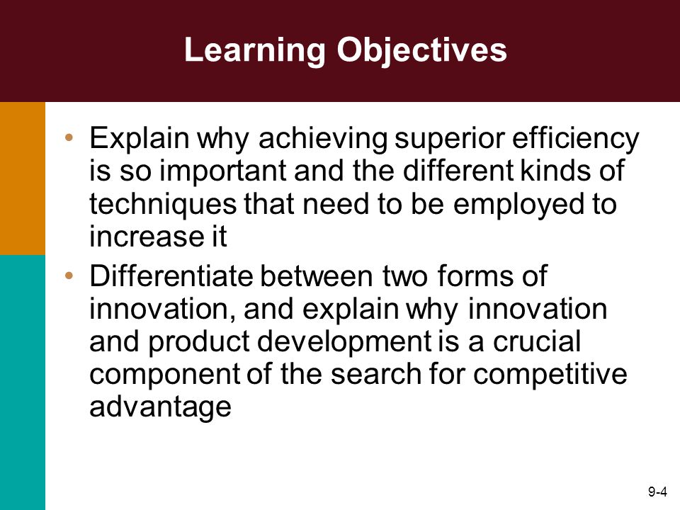 9-4 Learning Objectives Explain why achieving superior efficiency is so important and the different kinds of techniques that need to be employed to increase it Differentiate between two forms of innovation, and explain why innovation and product development is a crucial component of the search for competitive advantage