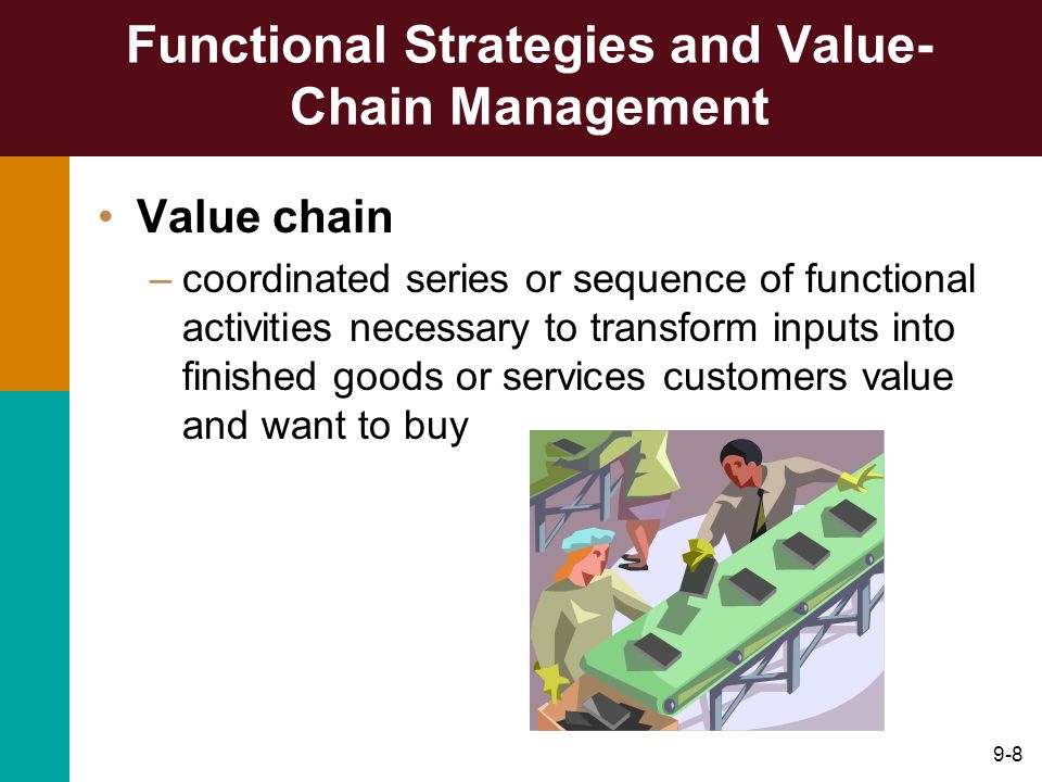 9-8 Functional Strategies and Value- Chain Management Value chain –coordinated series or sequence of functional activities necessary to transform inputs into finished goods or services customers value and want to buy