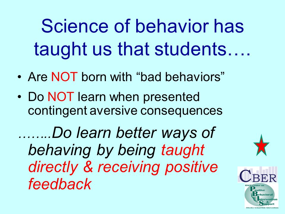 "Science of behavior has taught us that students…. Are NOT born with ""bad behaviors"" Do NOT learn when presented contingent aversive consequences …….."
