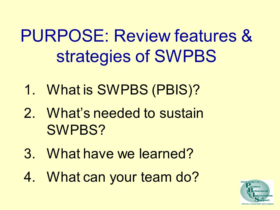 PURPOSE: Review features & strategies of SWPBS 1.What is SWPBS (PBIS)? 2.What's needed to sustain SWPBS? 3.What have we learned? 4.What can your team