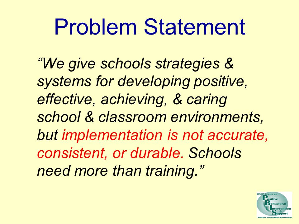 "Problem Statement ""We give schools strategies & systems for developing positive, effective, achieving, & caring school & classroom environments, but i"
