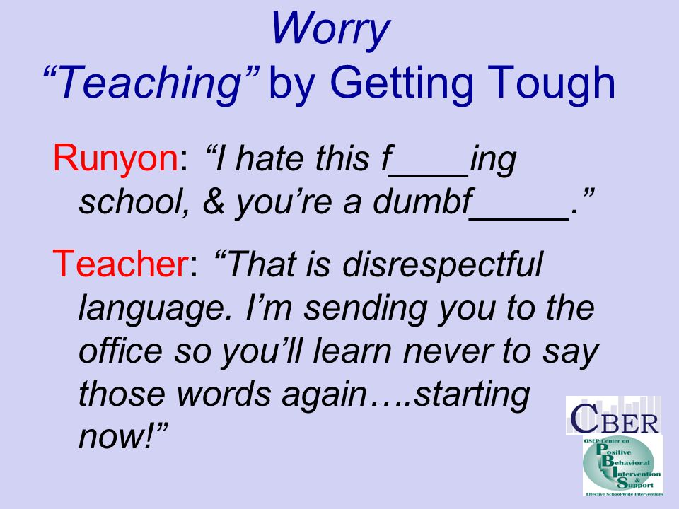 "Worry ""Teaching"" by Getting Tough Runyon: ""I hate this f____ing school, & you're a dumbf_____."" Teacher: "" That is disrespectful language. I'm sending"