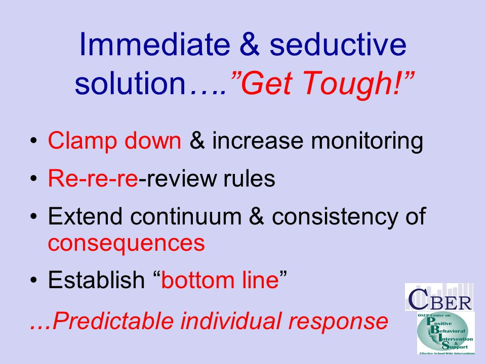 "Immediate & seductive solution….""Get Tough!"" Clamp down & increase monitoring Re-re-re-review rules Extend continuum & consistency of consequences Est"