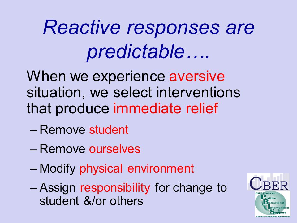 Reactive responses are predictable…. When we experience aversive situation, we select interventions that produce immediate relief –Remove student –Rem