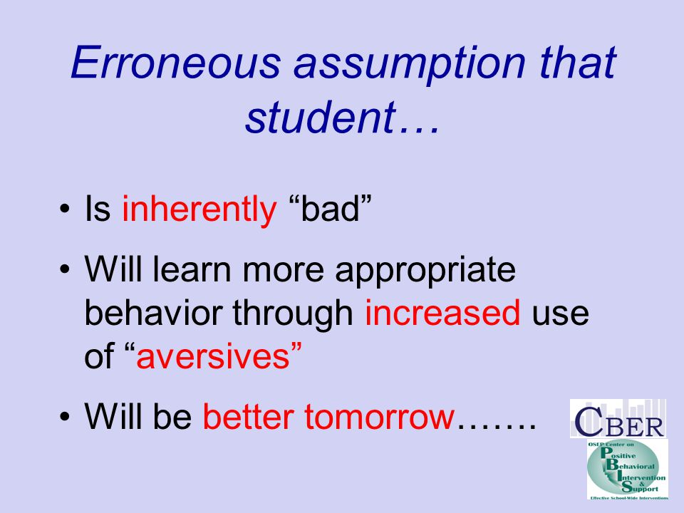 "Erroneous assumption that student… Is inherently ""bad"" Will learn more appropriate behavior through increased use of ""aversives"" Will be better tomorr"