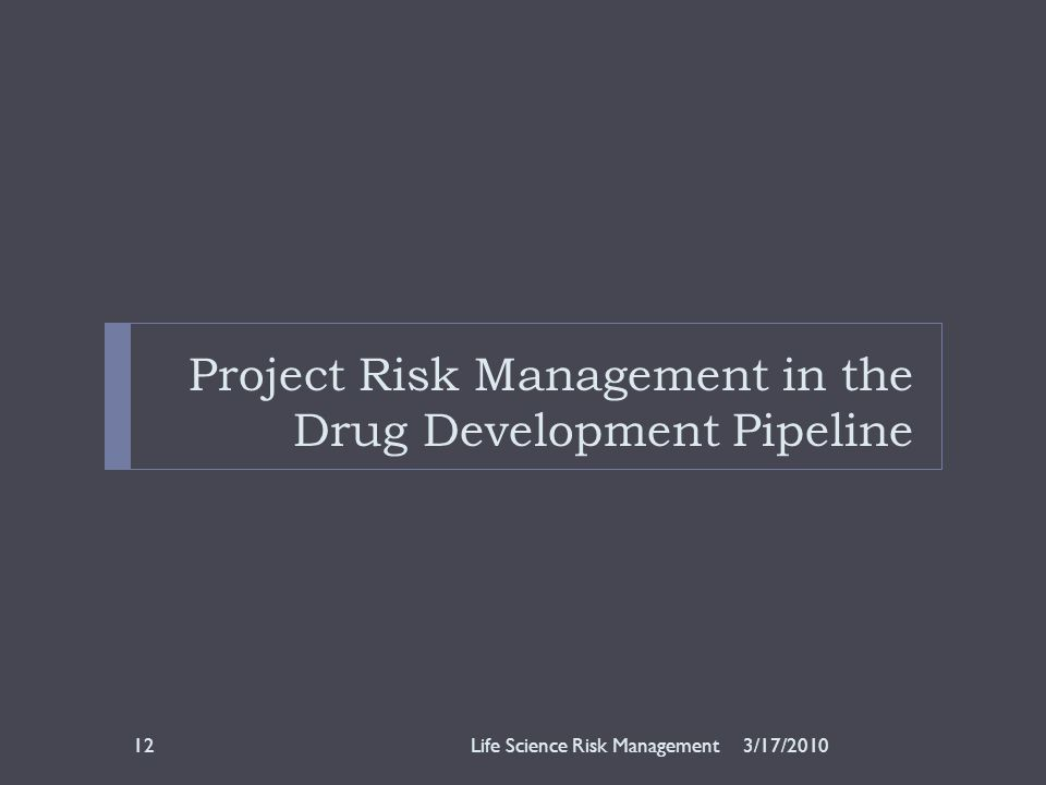Project Risk Management in the Drug Development Pipeline 3/17/2010Life Science Risk Management12