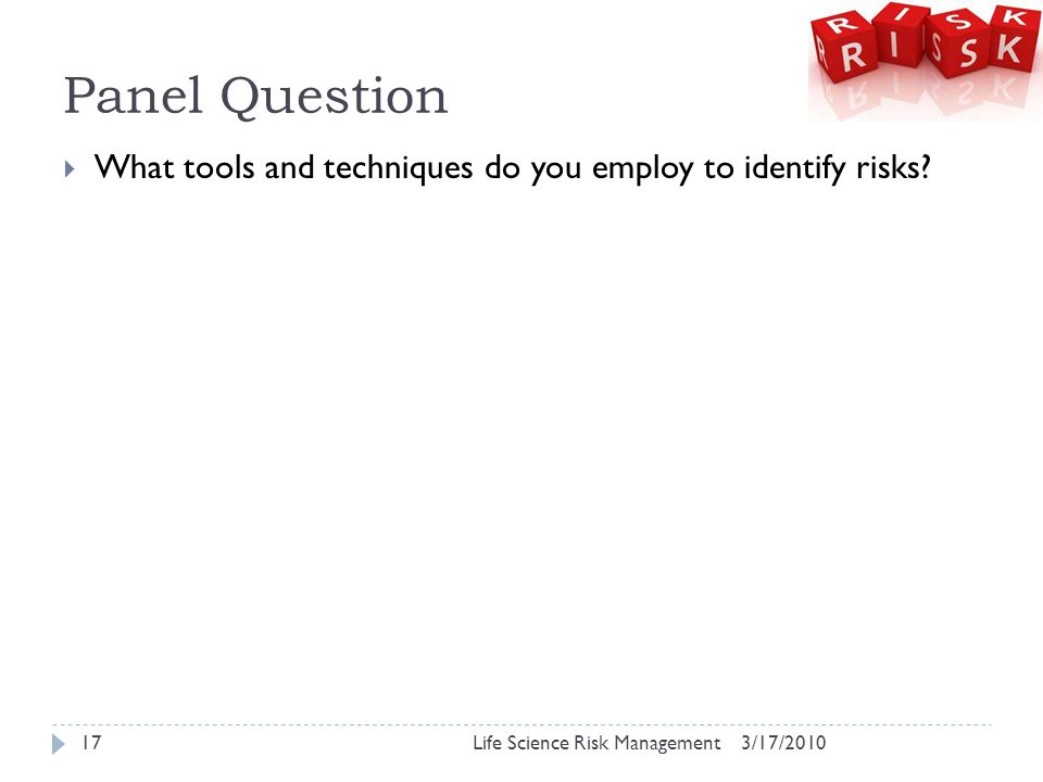 Panel Question 3/17/2010Life Science Risk Management17  What tools and techniques do you employ to identify risks