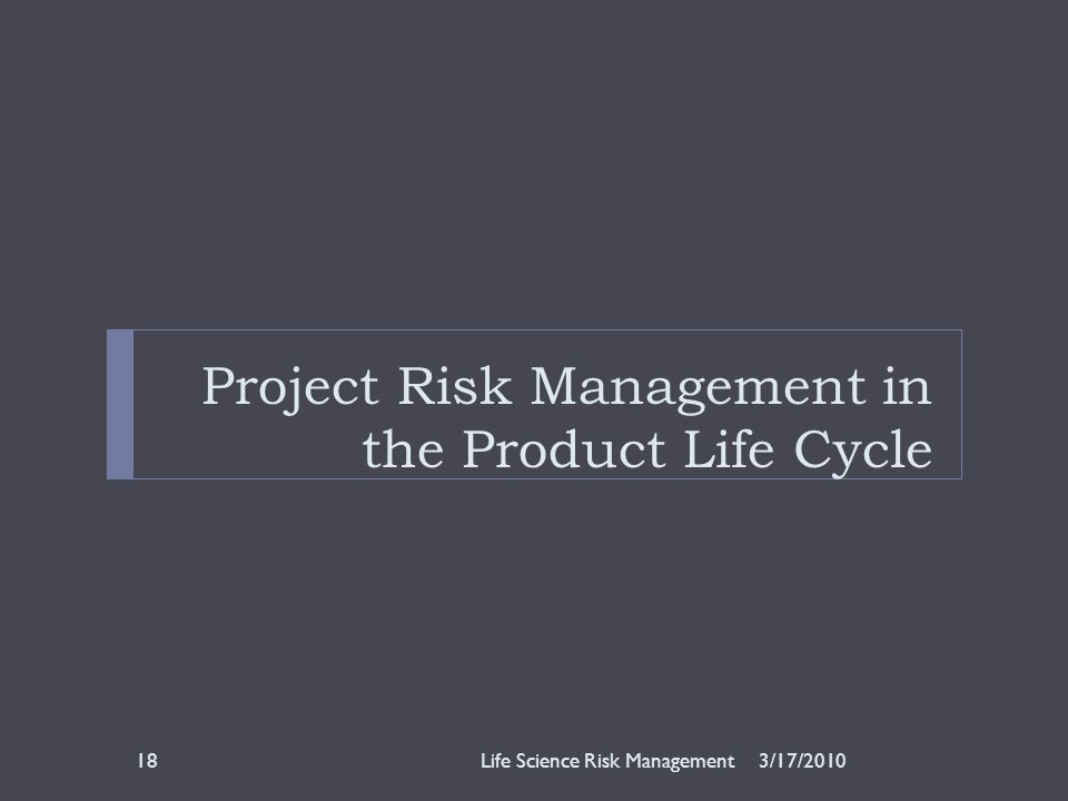 Project Risk Management in the Product Life Cycle 3/17/2010Life Science Risk Management18