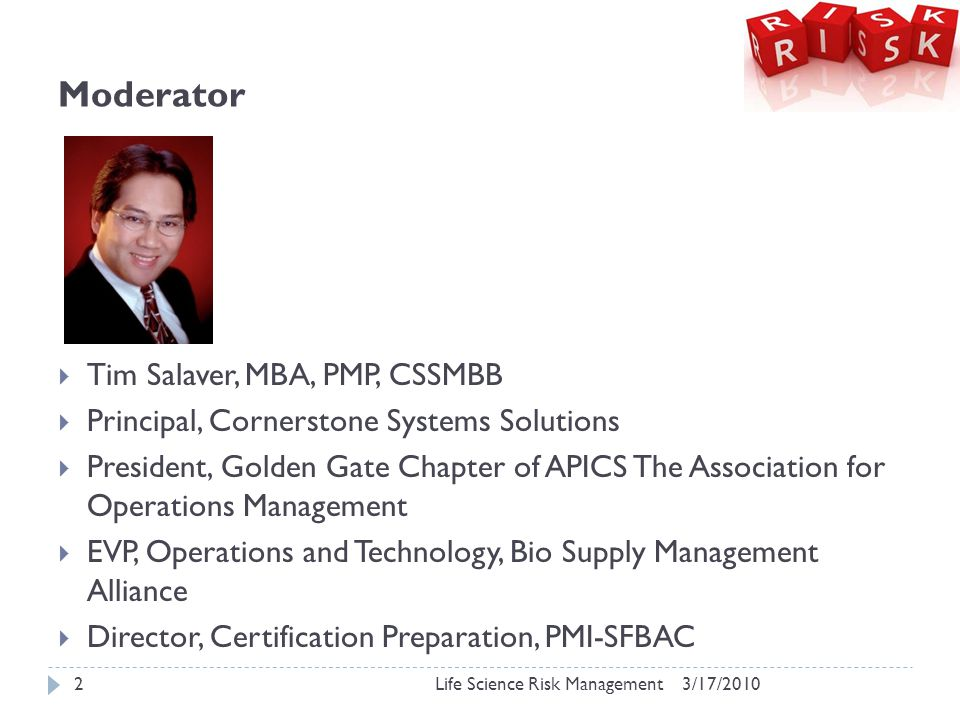 Moderator  Tim Salaver, MBA, PMP, CSSMBB  Principal, Cornerstone Systems Solutions  President, Golden Gate Chapter of APICS The Association for Operations Management  EVP, Operations and Technology, Bio Supply Management Alliance  Director, Certification Preparation, PMI-SFBAC 3/17/20102Life Science Risk Management