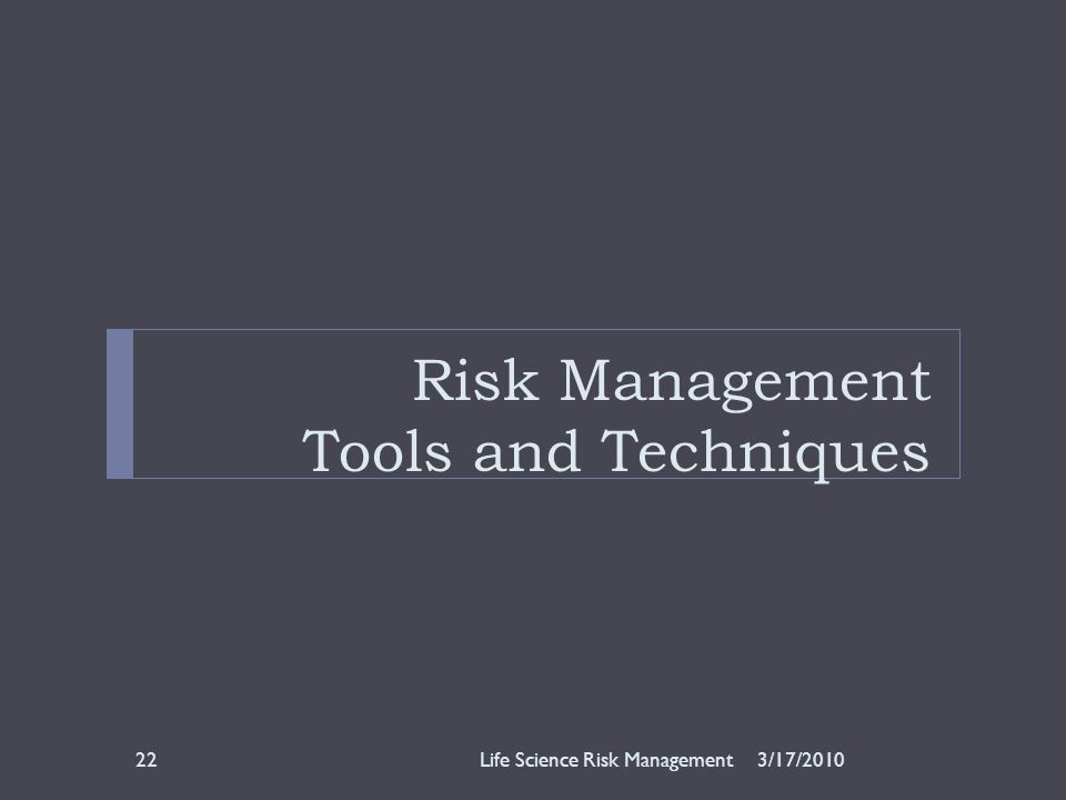 Risk Management Tools and Techniques 3/17/2010Life Science Risk Management22