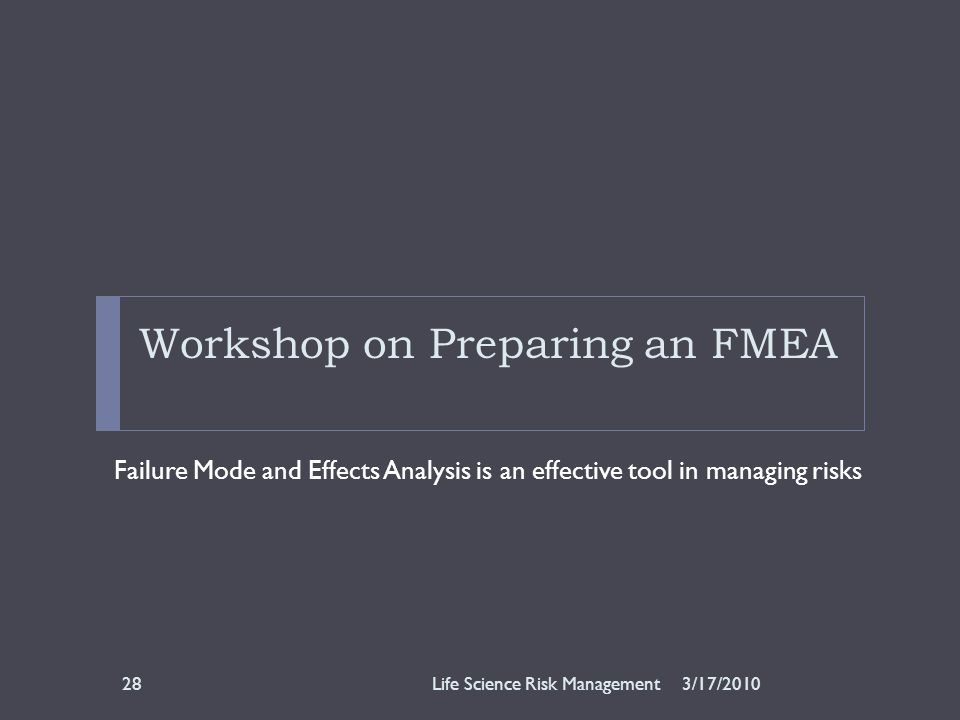 Workshop on Preparing an FMEA Failure Mode and Effects Analysis is an effective tool in managing risks 3/17/2010Life Science Risk Management28
