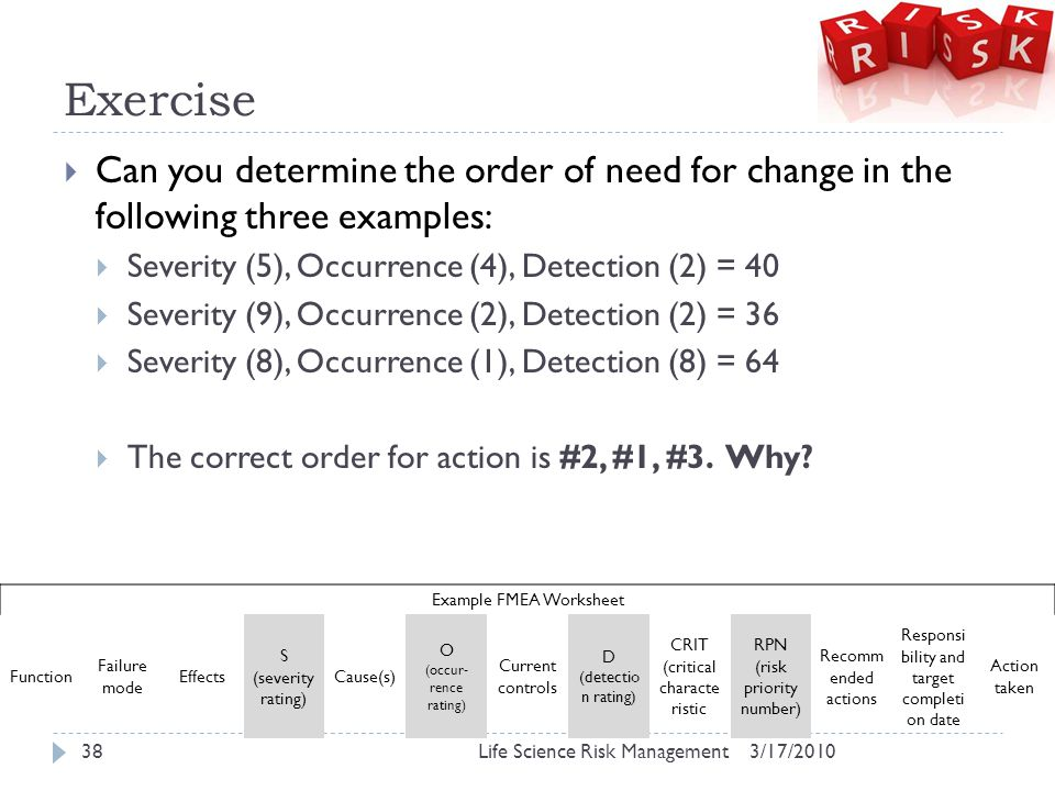 Exercise  Can you determine the order of need for change in the following three examples:  Severity (5), Occurrence (4), Detection (2) = 40  Severity (9), Occurrence (2), Detection (2) = 36  Severity (8), Occurrence (1), Detection (8) = 64  The correct order for action is #2, #1, #3.