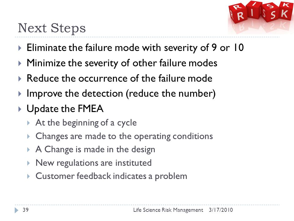Next Steps  Eliminate the failure mode with severity of 9 or 10  Minimize the severity of other failure modes  Reduce the occurrence of the failure mode  Improve the detection (reduce the number)  Update the FMEA  At the beginning of a cycle  Changes are made to the operating conditions  A Change is made in the design  New regulations are instituted  Customer feedback indicates a problem 3/17/2010Life Science Risk Management39