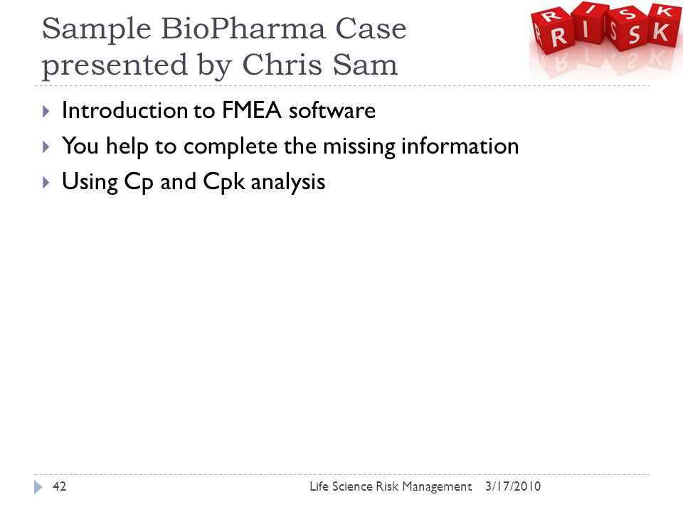 Sample BioPharma Case presented by Chris Sam  Introduction to FMEA software  You help to complete the missing information  Using Cp and Cpk analysi