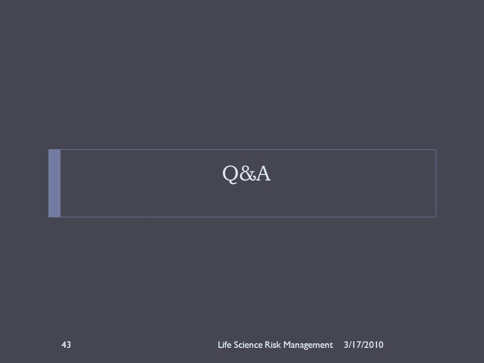 Q&A 3/17/2010Life Science Risk Management43