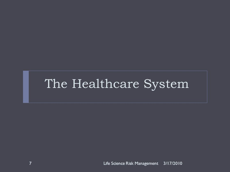 The Healthcare System 3/17/2010Life Science Risk Management7