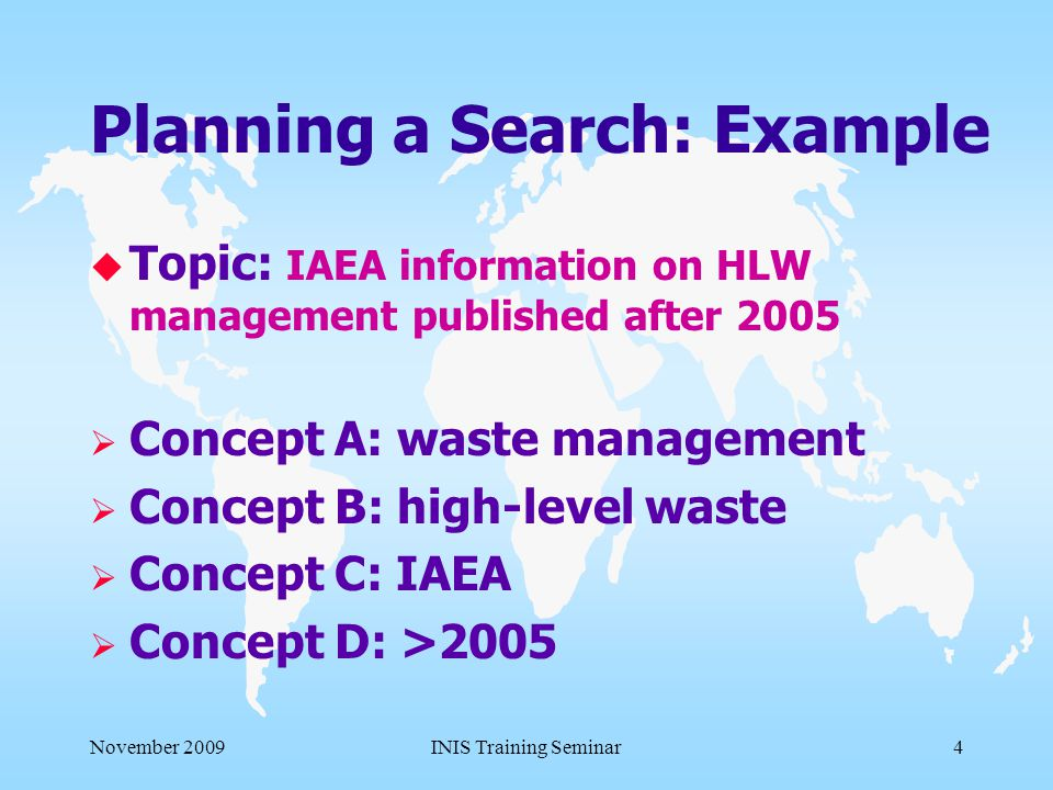 November 2009INIS Training Seminar14 Search Strategy Refining the Request u Start with a broader search and narrow it down if necessary u Start with simple queries and combine them to be more specific u Explore various ways for search u Save the query for future reference