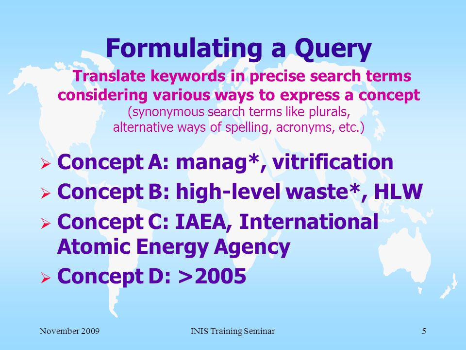 November 2009INIS Training Seminar5 Formulating a Query Translate keywords in precise search terms considering various ways to express a concept (synonymous search terms like plurals, alternative ways of spelling, acronyms, etc.)  Concept A: manag*, vitrification  Concept B: high-level waste*, HLW  Concept C: IAEA, International Atomic Energy Agency  Concept D: >2005