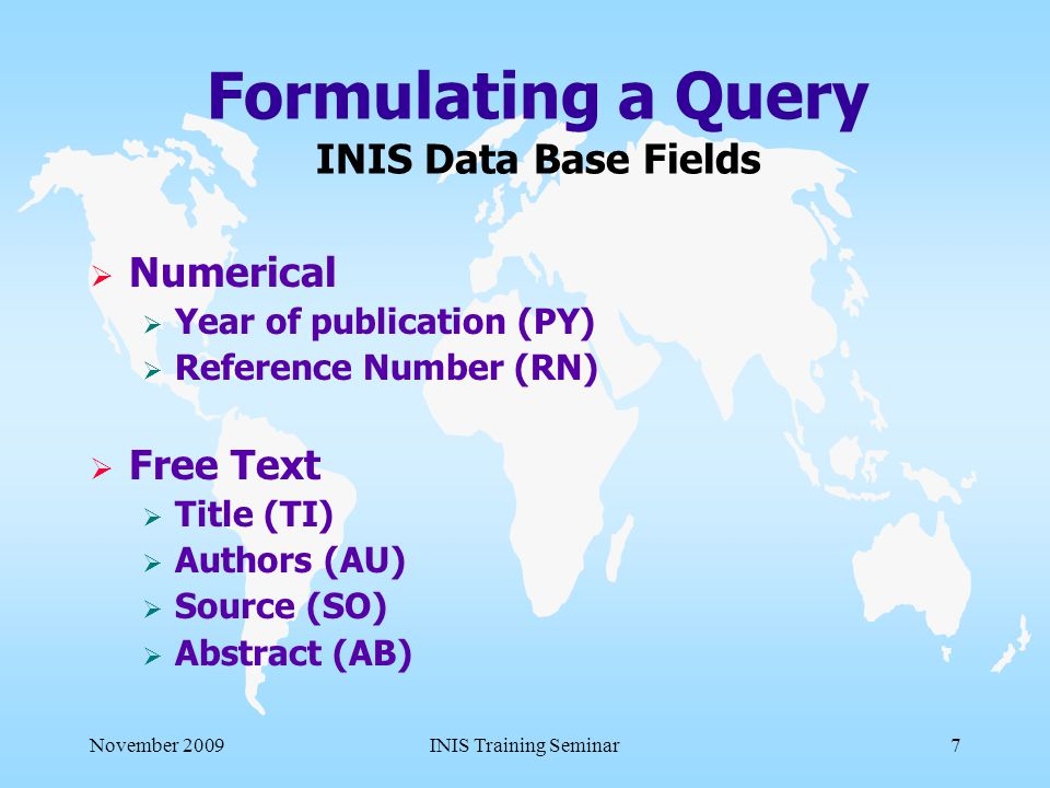 November 2009INIS Training Seminar7 Formulating a Query INIS Data Base Fields  Numerical  Year of publication (PY)  Reference Number (RN)  Free Text  Title (TI)  Authors (AU)  Source (SO)  Abstract (AB)