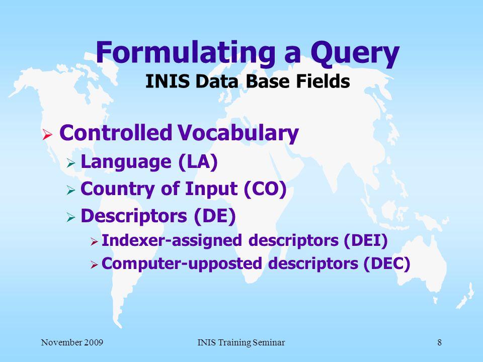 November 2009INIS Training Seminar8 Formulating a Query INIS Data Base Fields  Controlled Vocabulary  Language (LA)  Country of Input (CO)  Descriptors (DE)  Indexer-assigned descriptors (DEI)  Computer-upposted descriptors (DEC)