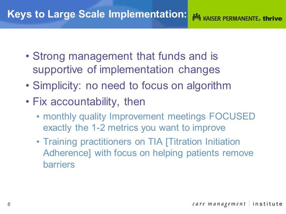 6 Keys to Large Scale Implementation: Strong management that funds and is supportive of implementation changes Simplicity: no need to focus on algorithm Fix accountability, then monthly quality Improvement meetings FOCUSED exactly the 1-2 metrics you want to improve Training practitioners on TIA [Titration Initiation Adherence] with focus on helping patients remove barriers