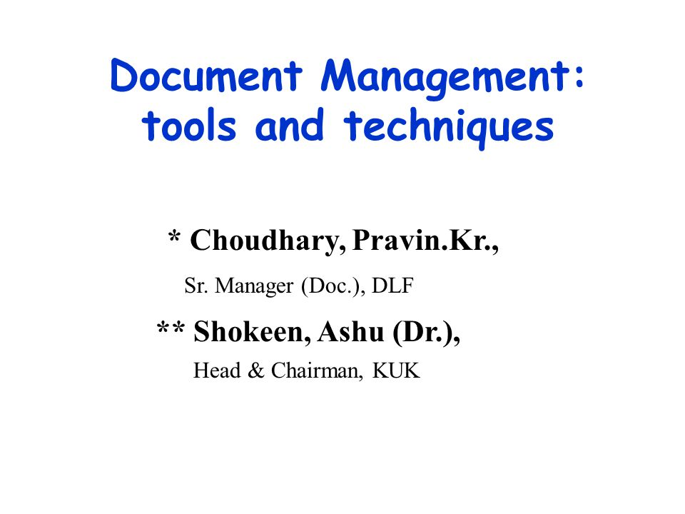 Document Management: tools and techniques * Choudhary, Pravin.Kr., Sr. Manager (Doc.), DLF ** Shokeen, Ashu (Dr.), Head & Chairman, KUK